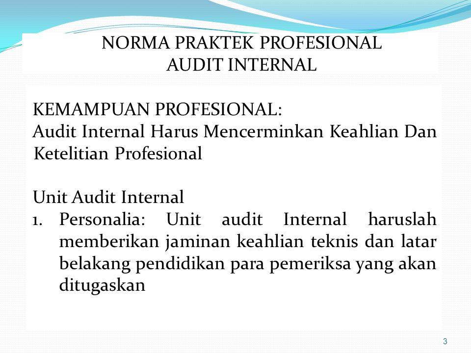 3 KEMAMPUAN PROFESIONAL: Audit Internal Harus Mencerminkan Keahlian Dan Ketelitian Profesional Unit Audit Internal 1.Personalia: Unit audit Internal haruslah memberikan jaminan keahlian teknis dan latar belakang pendidikan para pemeriksa yang akan ditugaskan NORMA PRAKTEK PROFESIONAL AUDIT INTERNAL
