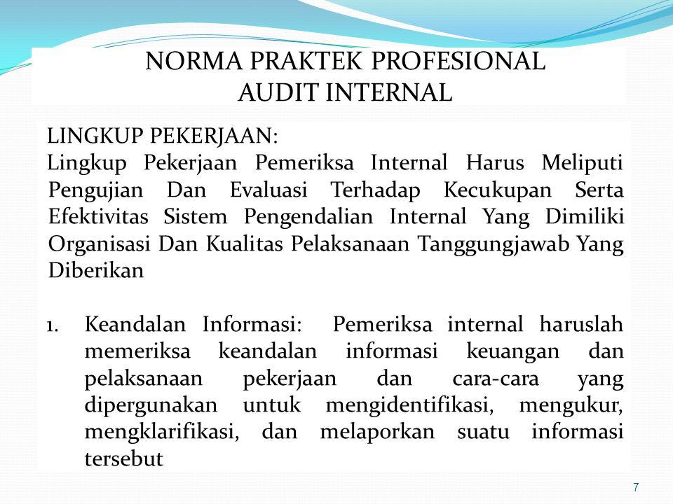 7 LINGKUP PEKERJAAN: Lingkup Pekerjaan Pemeriksa Internal Harus Meliputi Pengujian Dan Evaluasi Terhadap Kecukupan Serta Efektivitas Sistem Pengendalian Internal Yang Dimiliki Organisasi Dan Kualitas Pelaksanaan Tanggungjawab Yang Diberikan 1.Keandalan Informasi: Pemeriksa internal haruslah memeriksa keandalan informasi keuangan dan pelaksanaan pekerjaan dan cara-cara yang dipergunakan untuk mengidentifikasi, mengukur, mengklarifikasi, dan melaporkan suatu informasi tersebut NORMA PRAKTEK PROFESIONAL AUDIT INTERNAL