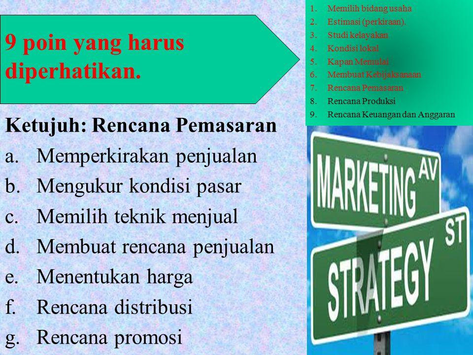 Ketujuh: Rencana Pemasaran a.Memperkirakan penjualan b.Mengukur kondisi pasar c.Memilih teknik menjual d.Membuat rencana penjualan e.Menentukan harga