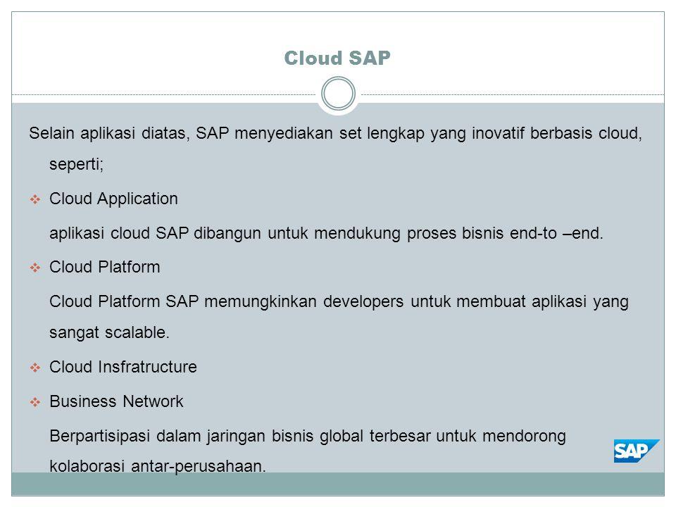 Cloud SAP Selain aplikasi diatas, SAP menyediakan set lengkap yang inovatif berbasis cloud, seperti;  Cloud Application aplikasi cloud SAP dibangun untuk mendukung proses bisnis end-to –end.