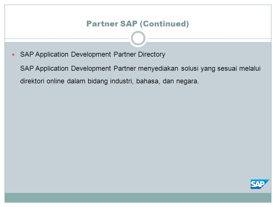 Partner SAP (Continued) SAP Application Development Partner Directory SAP Application Development Partner menyediakan solusi yang sesuai melalui direktori online dalam bidang industri, bahasa, dan negara.