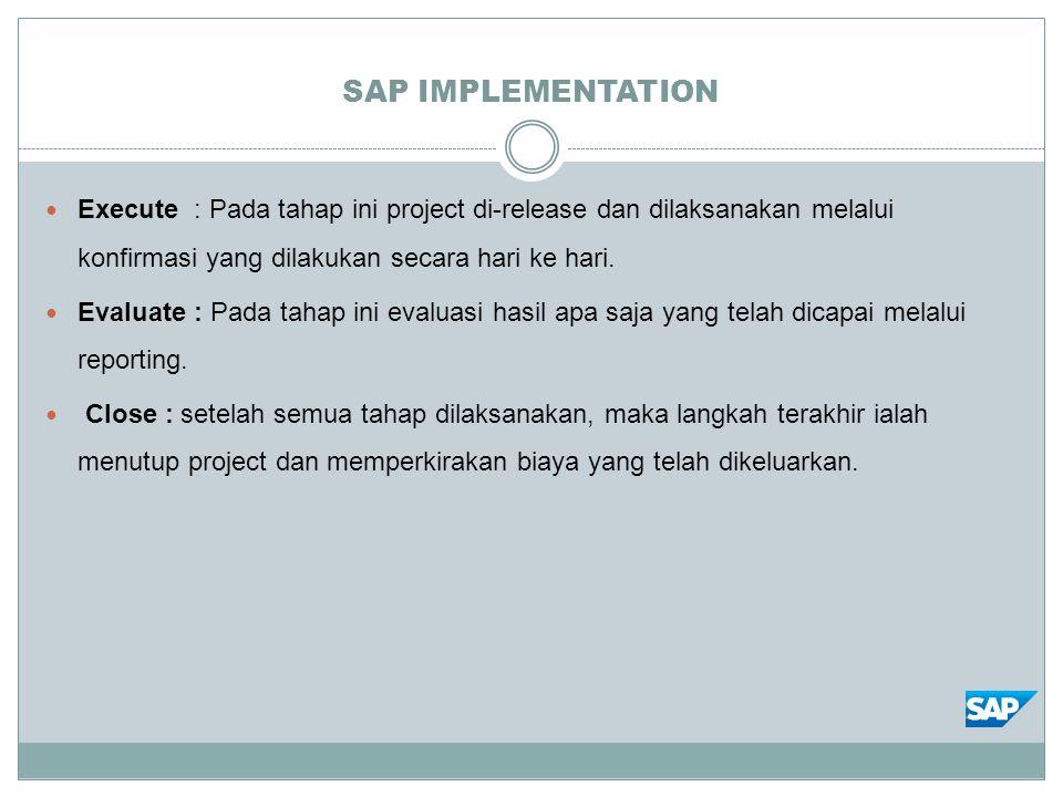 SAP IMPLEMENTATION Execute : Pada tahap ini project di-release dan dilaksanakan melalui konfirmasi yang dilakukan secara hari ke hari. Evaluate : Pada