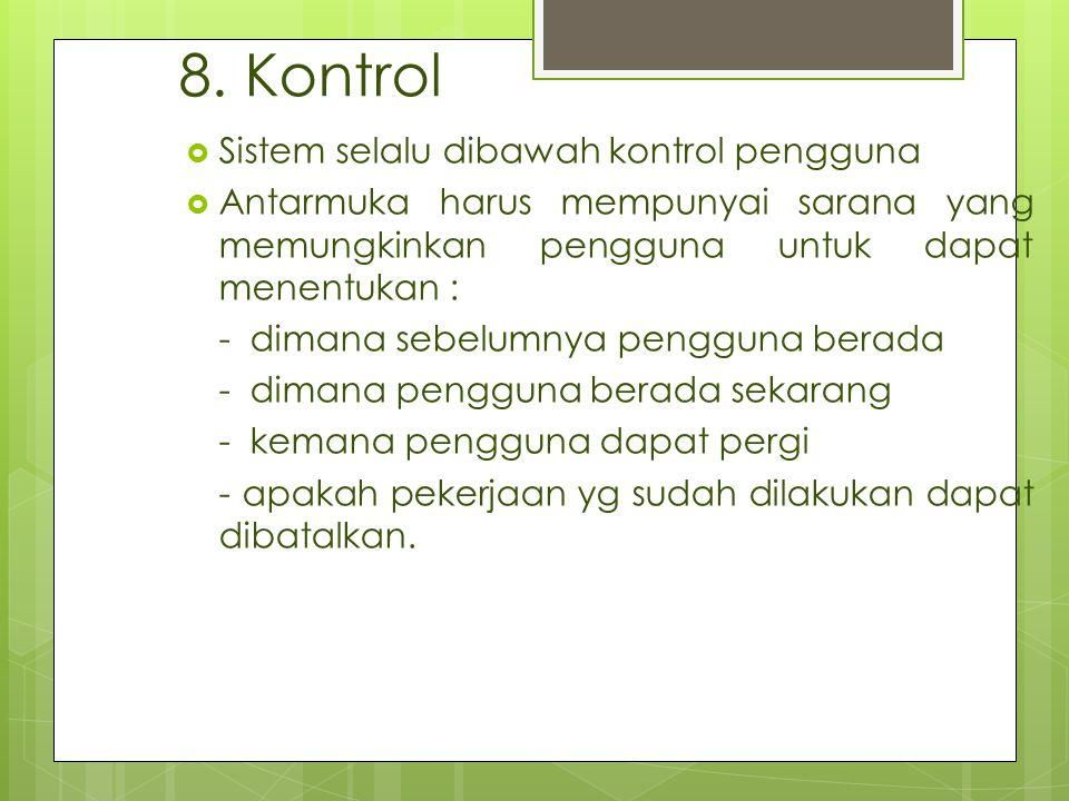 8. Kontrol  Sistem selalu dibawah kontrol pengguna  Antarmuka harus mempunyai sarana yang memungkinkan pengguna untuk dapat menentukan : - dimana se