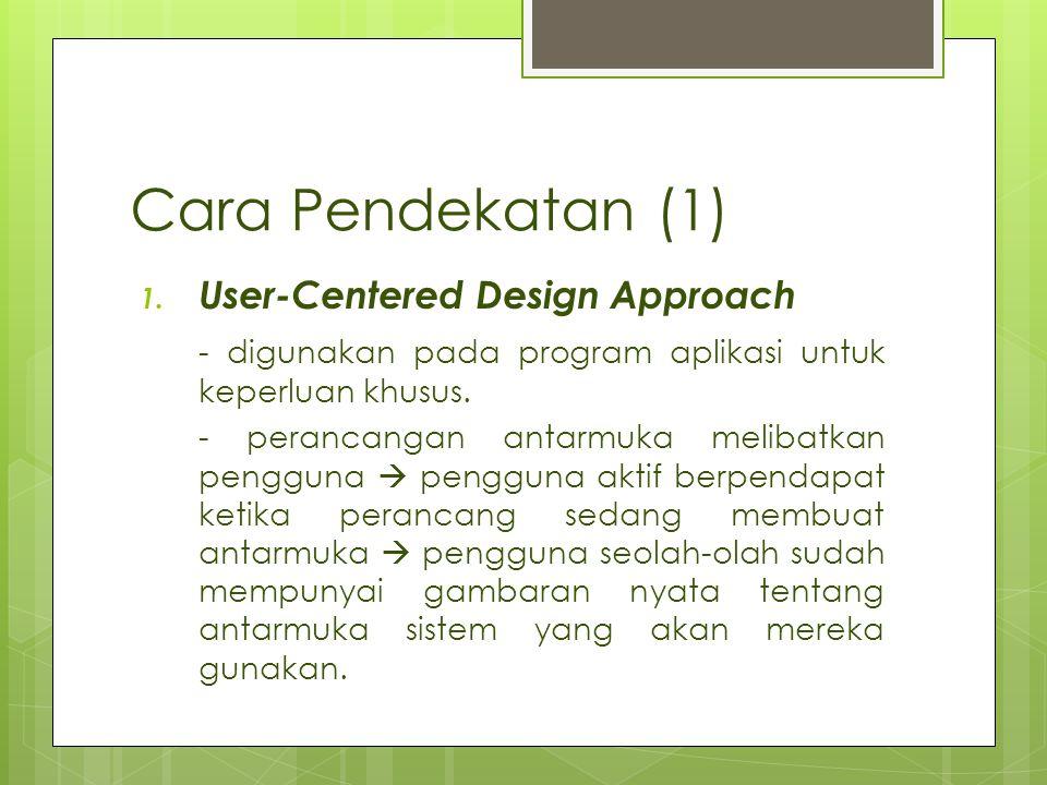Cara Pendekatan (1) 1. User-Centered Design Approach - digunakan pada program aplikasi untuk keperluan khusus. - perancangan antarmuka melibatkan peng