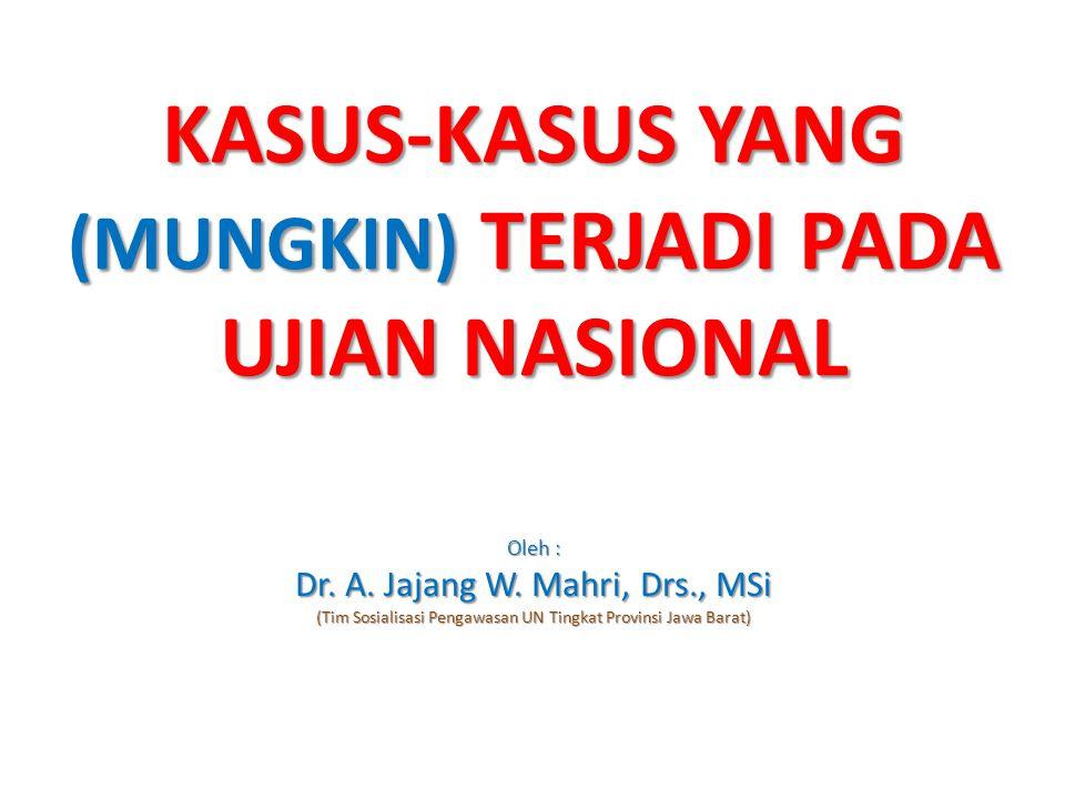 KASUS-KASUS YANG (MUNGKIN) TERJADI PADA UJIAN NASIONAL Oleh : Dr. A. Jajang W. Mahri, Drs., MSi (Tim Sosialisasi Pengawasan UN Tingkat Provinsi Jawa B