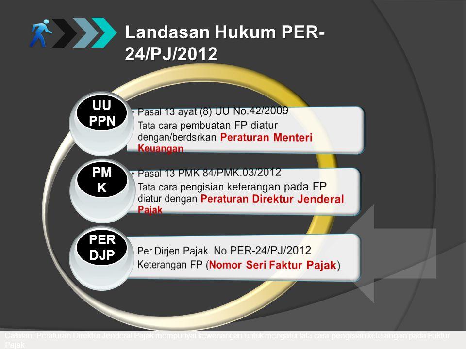 Landasan Hukum PER- 24/PJ/2012 PM K PERDJP UU PPN Catatan: Peraturan Direktur Jenderal Pajak mempunyai kewenangan untuk mengatur tata cara pengisian k