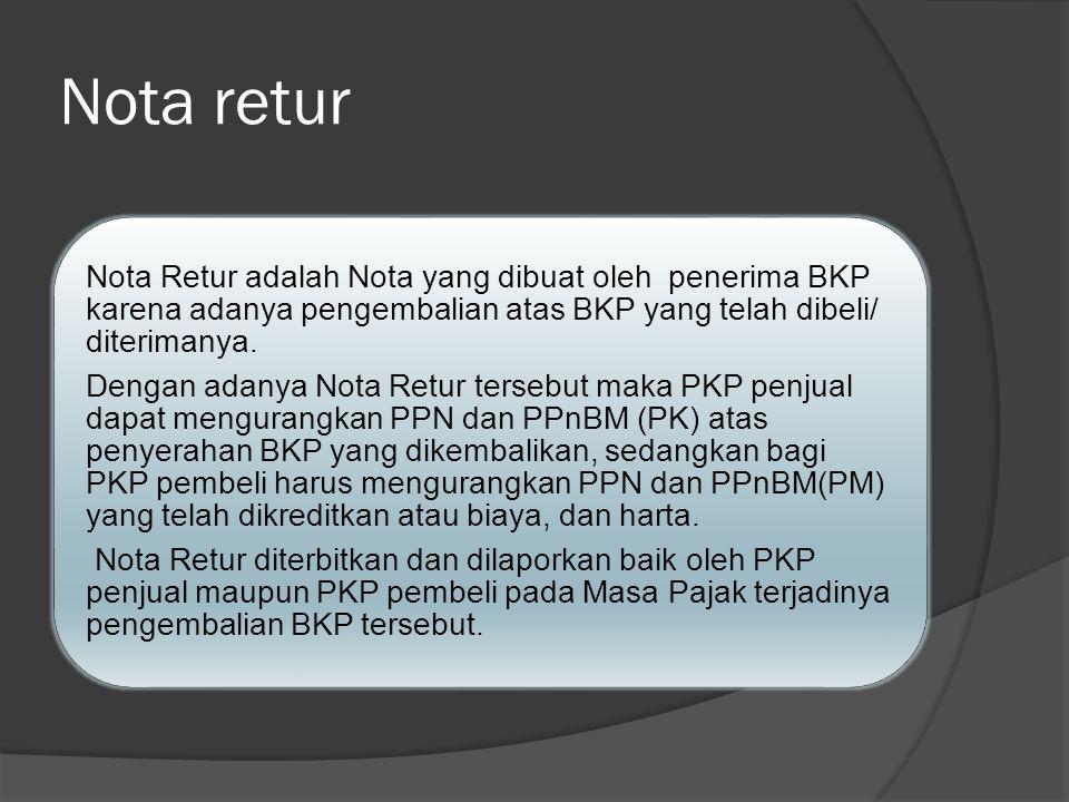Nota retur Nota Retur adalah Nota yang dibuat oleh penerima BKP karena adanya pengembalian atas BKP yang telah dibeli/ diterimanya. Dengan adanya Nota