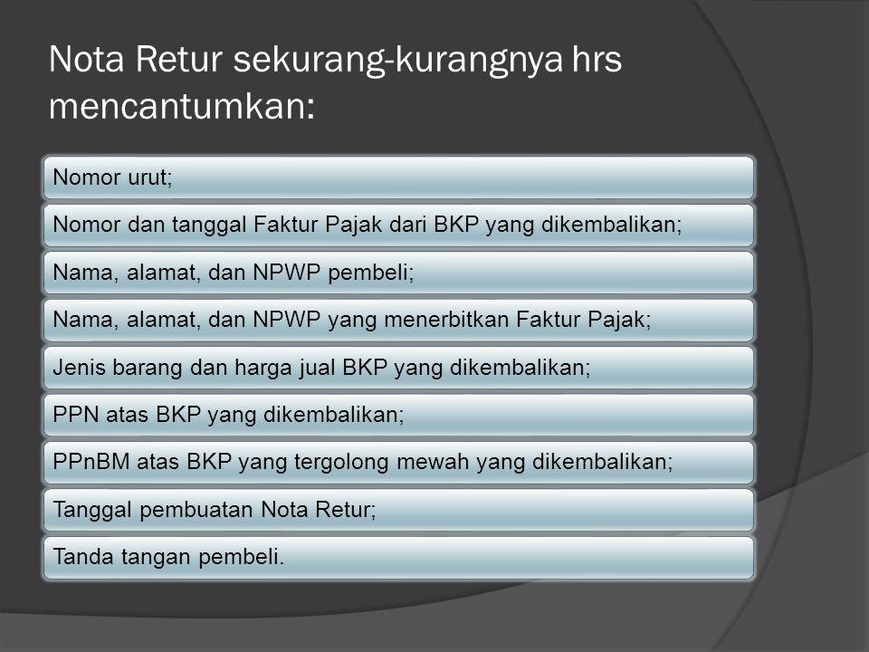 Nota Retur sekurang-kurangnya hrs mencantumkan: Nomor urut;Nomor dan tanggal Faktur Pajak dari BKP yang dikembalikan;Nama, alamat, dan NPWP pembeli;Na