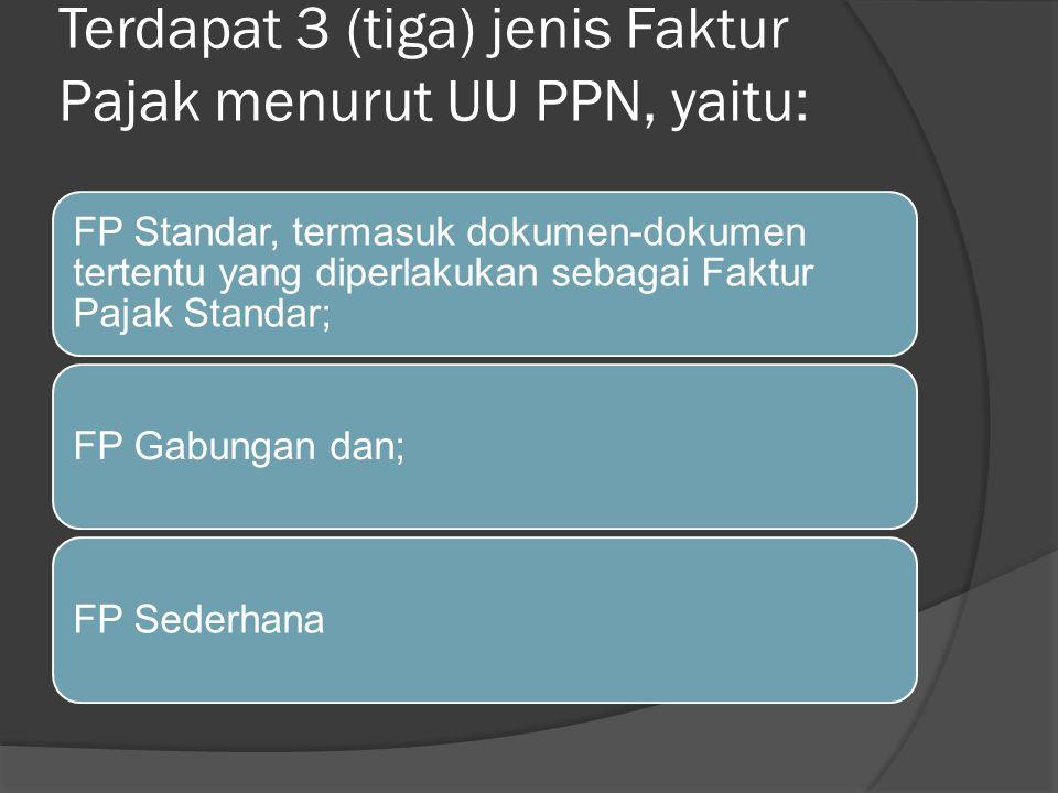 Terdapat 3 (tiga) jenis Faktur Pajak menurut UU PPN, yaitu: FP Standar, termasuk dokumen-dokumen tertentu yang diperlakukan sebagai Faktur Pajak Stand