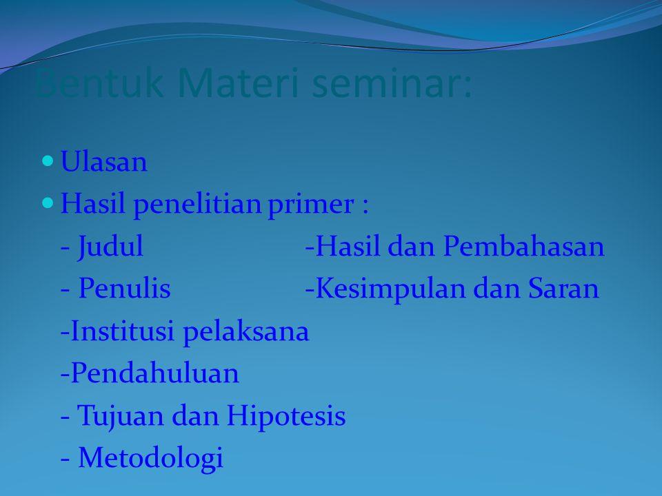 Bentuk Materi seminar: Ulasan Hasil penelitian primer : - Judul-Hasil dan Pembahasan - Penulis -Kesimpulan dan Saran -Institusi pelaksana -Pendahuluan