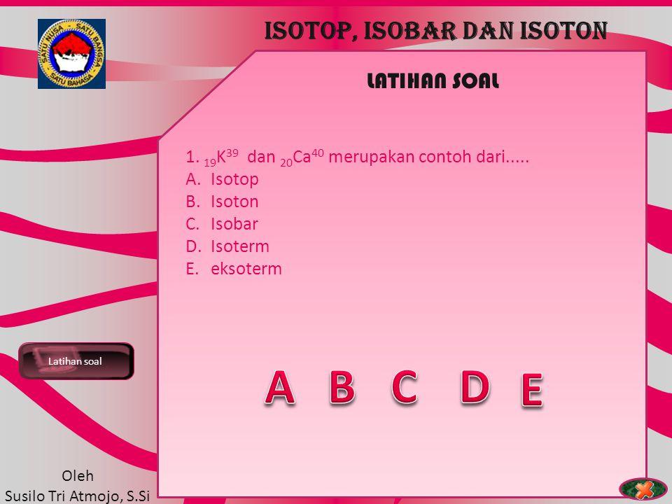 TEORI ATOM Contoh Soal ISOTOP, ISOBAR DAN ISOTON Oleh Susilo Tri Atmojo, S.Si CONTOH SOAL 1. 26 Fe 56 dan 26 Fe 58 merupakan contoh dari..... A.Isoter