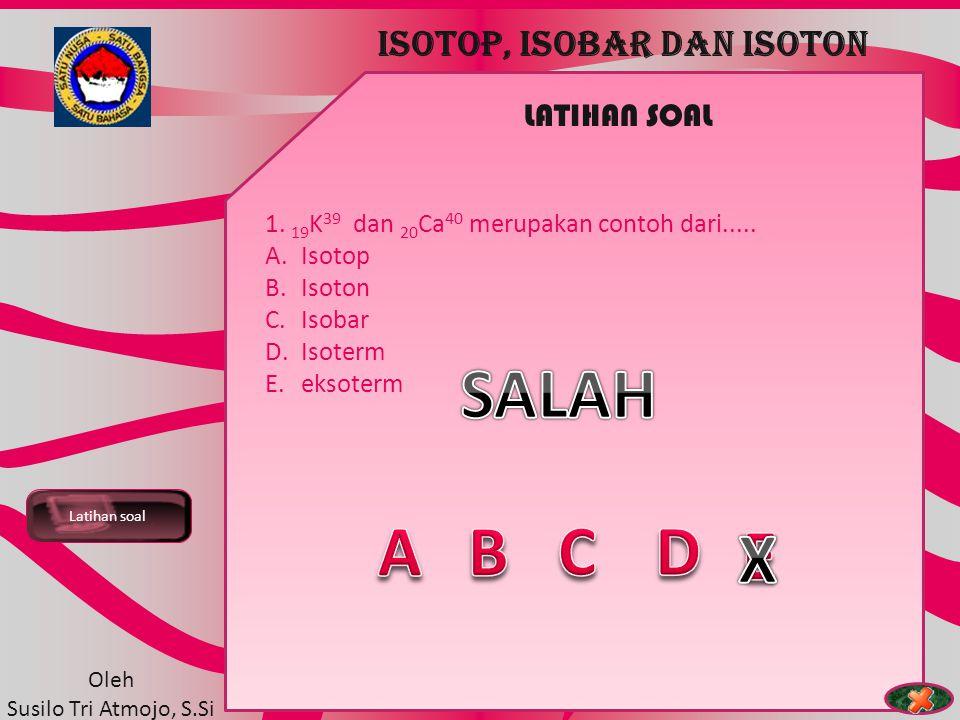 TEORI ATOM Latihan soal ISOTOP, ISOBAR DAN ISOTON Oleh Susilo Tri Atmojo, S.Si LATIHAN SOAL 1. 19 K 39 dan 20 Ca 40 merupakan contoh dari..... A.Isoto