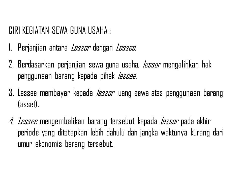 CIRI KEGIATAN SEWA GUNA USAHA : 1.Perjanjian antara Lessor dengan Lessee. 2.Berdasarkan perjanjian sewa guna usaha, lessor mengalihkan hak penggunaan