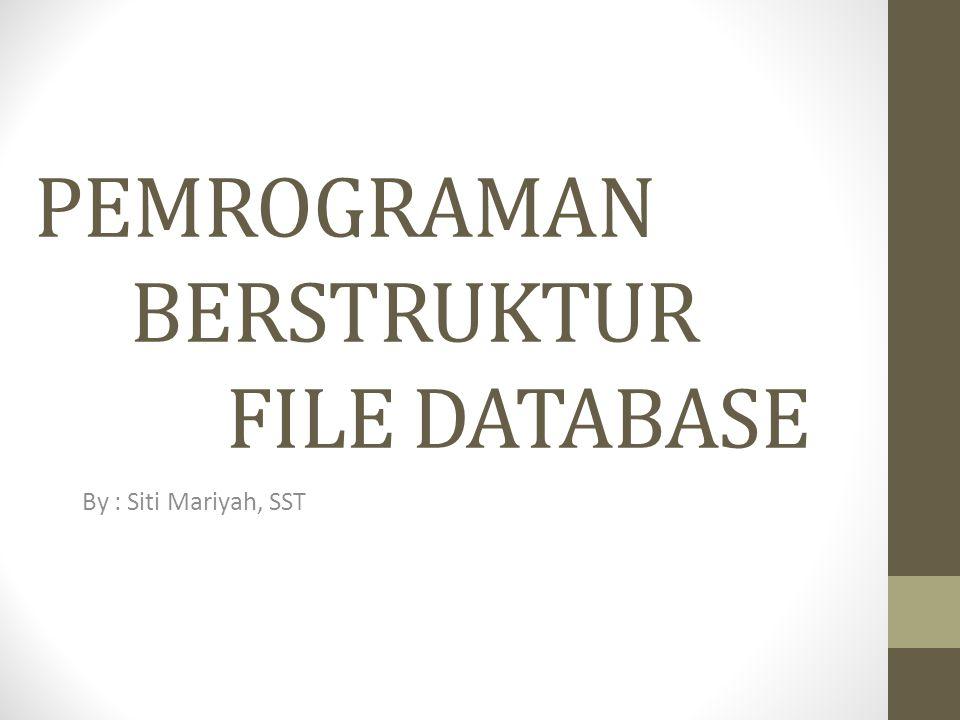 PEMROGRAMAN BERSTRUKTUR FILE DATABASE By : Siti Mariyah, SST