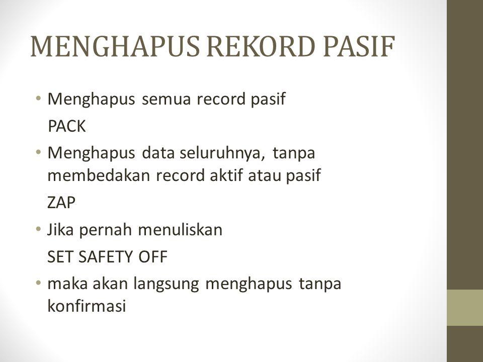 MENGHAPUS REKORD PASIF Menghapus semua record pasif PACK Menghapus data seluruhnya, tanpa membedakan record aktif atau pasif ZAP Jika pernah menuliskan SET SAFETY OFF maka akan langsung menghapus tanpa konfirmasi