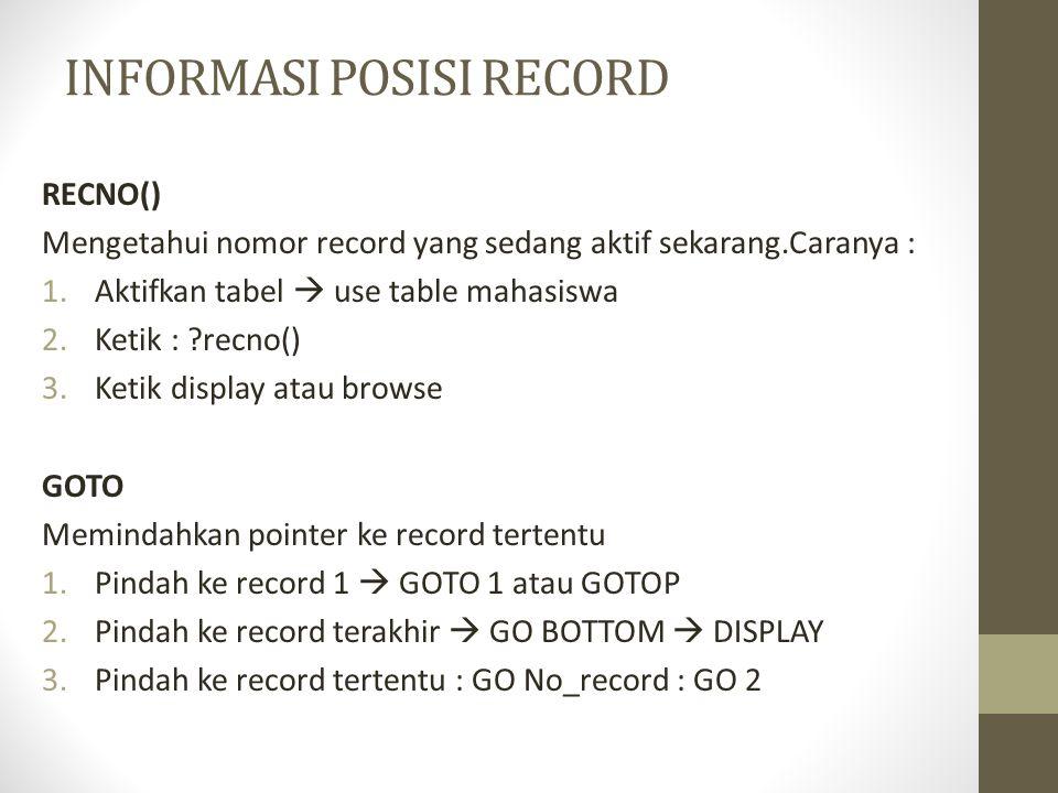 INFORMASI POSISI RECORD RECNO() Mengetahui nomor record yang sedang aktif sekarang.Caranya : 1.Aktifkan tabel  use table mahasiswa 2.Ketik : ?recno() 3.Ketik display atau browse GOTO Memindahkan pointer ke record tertentu 1.Pindah ke record 1  GOTO 1 atau GOTOP 2.Pindah ke record terakhir  GO BOTTOM  DISPLAY 3.Pindah ke record tertentu : GO No_record : GO 2