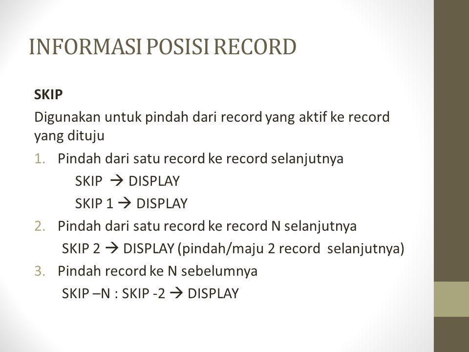 INFORMASI POSISI RECORD SKIP Digunakan untuk pindah dari record yang aktif ke record yang dituju 1.Pindah dari satu record ke record selanjutnya SKIP  DISPLAY SKIP 1  DISPLAY 2.Pindah dari satu record ke record N selanjutnya SKIP 2  DISPLAY (pindah/maju 2 record selanjutnya) 3.Pindah record ke N sebelumnya SKIP –N : SKIP -2  DISPLAY