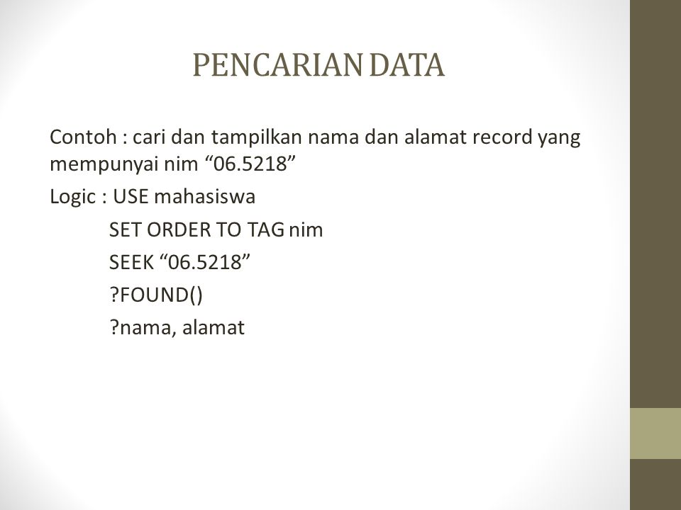 PENCARIAN DATA Contoh : cari dan tampilkan nama dan alamat record yang mempunyai nim 06.5218 Logic : USE mahasiswa SET ORDER TO TAG nim SEEK 06.5218 ?FOUND() ?nama, alamat