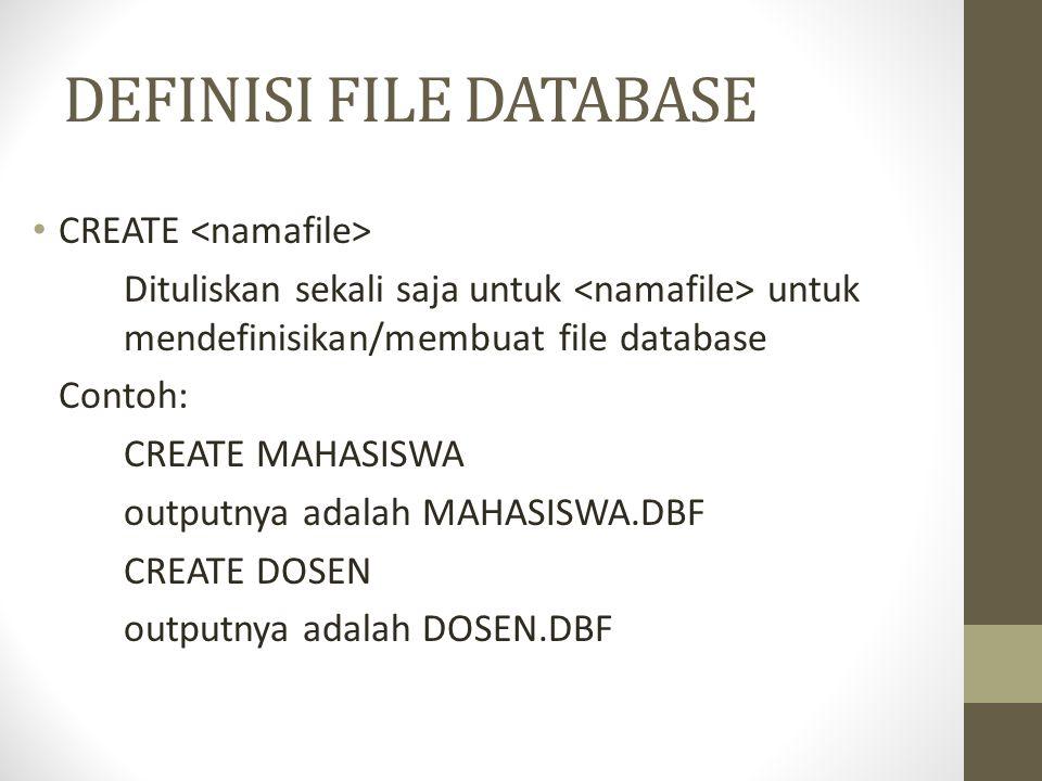 DEFINISI FILE DATABASE CREATE Dituliskan sekali saja untuk untuk mendefinisikan/membuat file database Contoh: CREATE MAHASISWA outputnya adalah MAHASISWA.DBF CREATE DOSEN outputnya adalah DOSEN.DBF