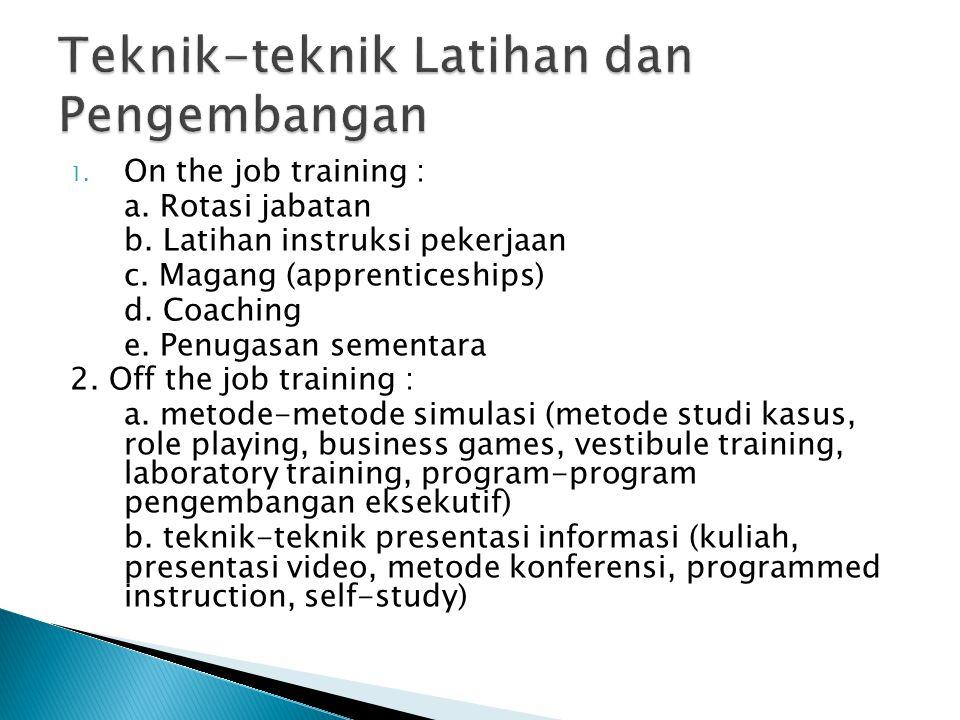 1. On the job training : a. Rotasi jabatan b. Latihan instruksi pekerjaan c. Magang (apprenticeships) d. Coaching e. Penugasan sementara 2. Off the jo
