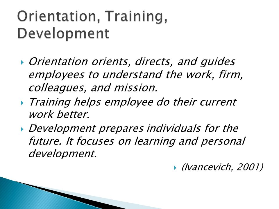  Orientation orients, directs, and guides employees to understand the work, firm, colleagues, and mission.  Training helps employee do their current