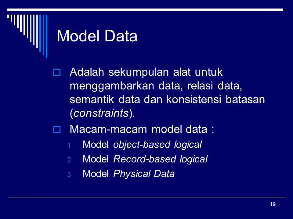 19 Model Data  Adalah sekumpulan alat untuk menggambarkan data, relasi data, semantik data dan konsistensi batasan (constraints).  Macam-macam model