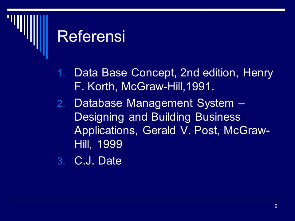 2 Referensi 1. Data Base Concept, 2nd edition, Henry F. Korth, McGraw-Hill,1991. 2. Database Management System – Designing and Building Business Appli