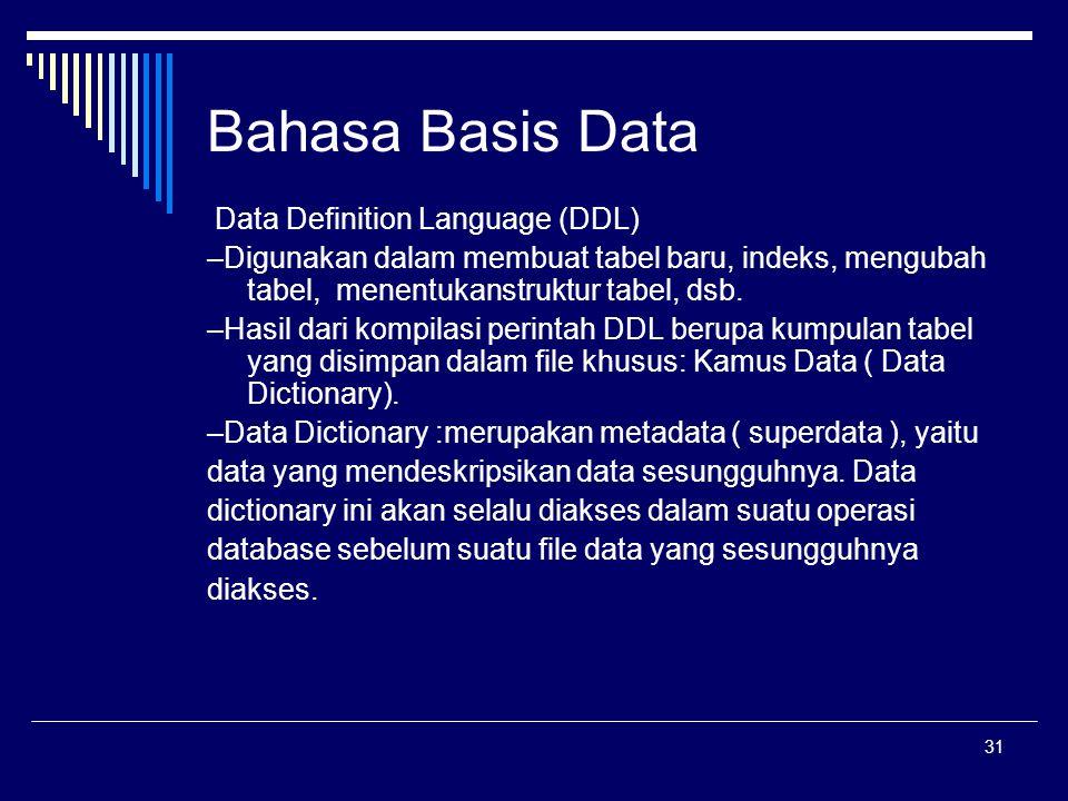 31 Bahasa Basis Data Data Definition Language (DDL) –Digunakan dalam membuat tabel baru, indeks, mengubah tabel, menentukanstruktur tabel, dsb. –Hasil