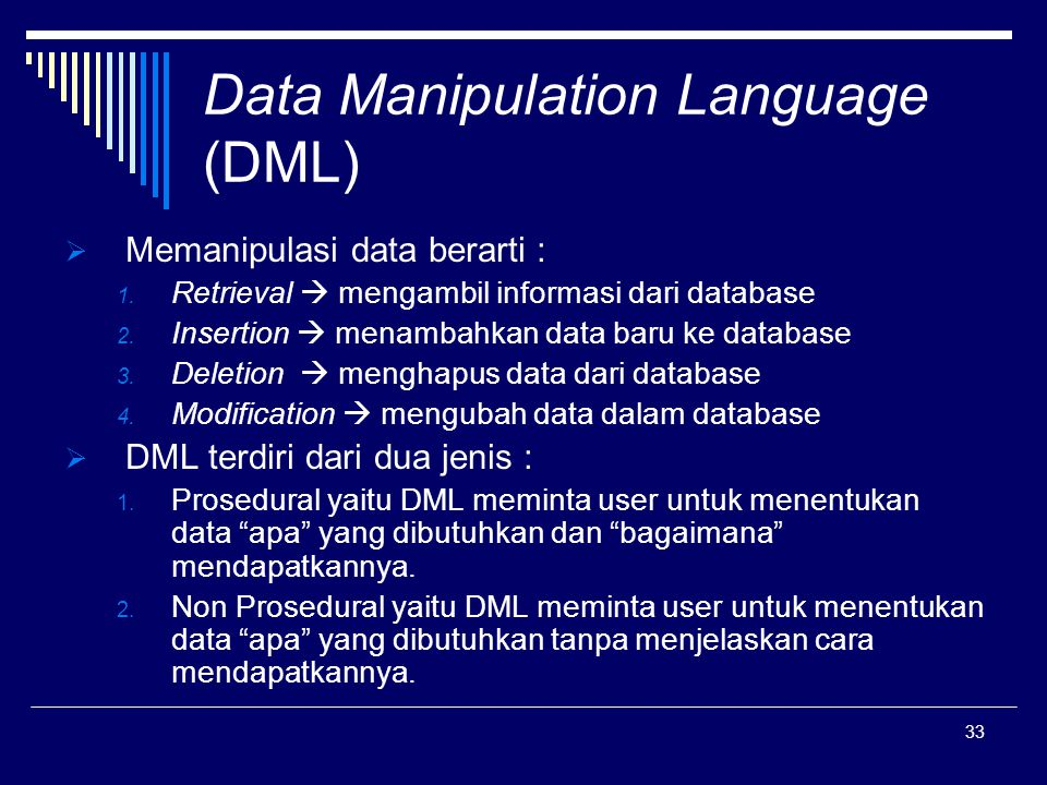 33 Data Manipulation Language (DML)  Memanipulasi data berarti : 1. Retrieval  mengambil informasi dari database 2. Insertion  menambahkan data bar