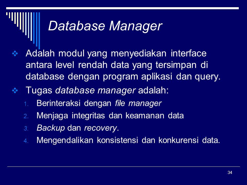 34 Database Manager  Adalah modul yang menyediakan interface antara level rendah data yang tersimpan di database dengan program aplikasi dan query. 
