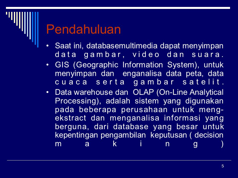 5 Pendahuluan Saat ini, databasemultimedia dapat menyimpan data gambar, video dan suara. GIS (Geographic Information System), untuk menyimpan dan enga