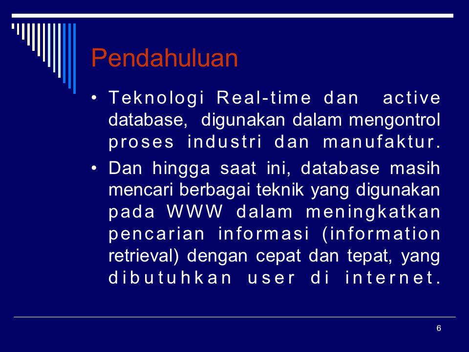 6 Pendahuluan Teknologi Real-time dan active database, digunakan dalam mengontrol proses industri dan manufaktur. Dan hingga saat ini, database masih