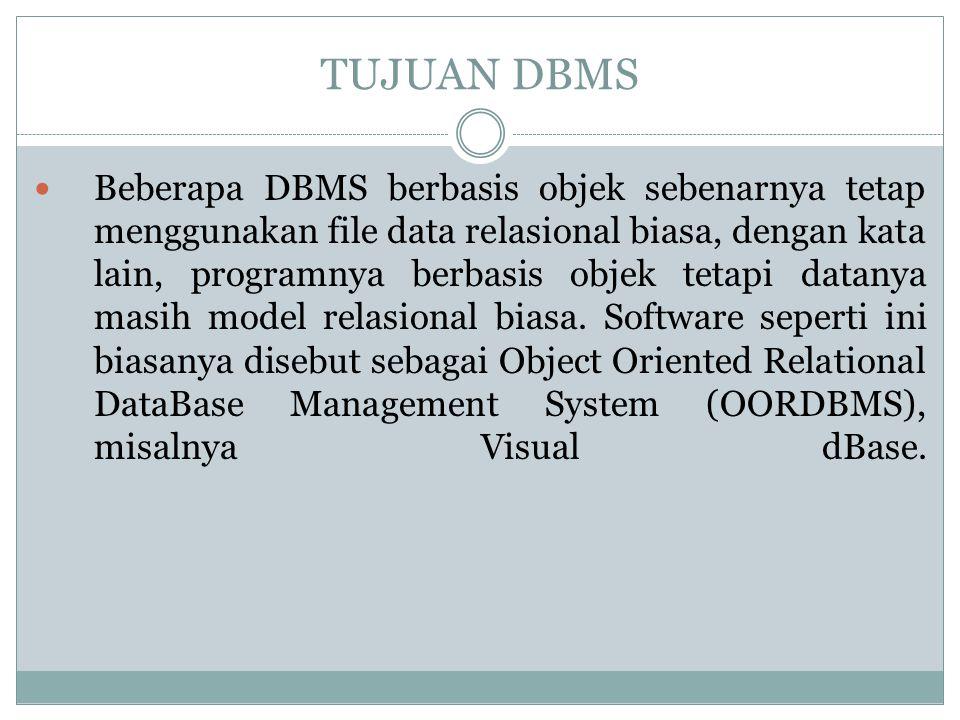 TUJUAN DBMS Beberapa DBMS berbasis objek sebenarnya tetap menggunakan file data relasional biasa, dengan kata lain, programnya berbasis objek tetapi d