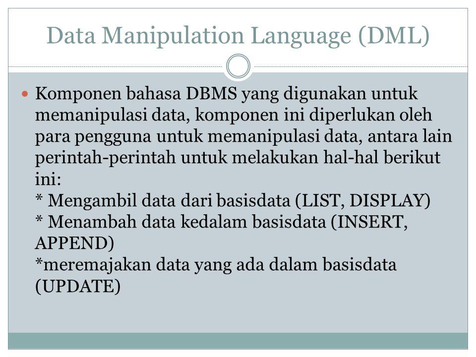 Data Manipulation Language (DML) Komponen bahasa DBMS yang digunakan untuk memanipulasi data, komponen ini diperlukan oleh para pengguna untuk memanip
