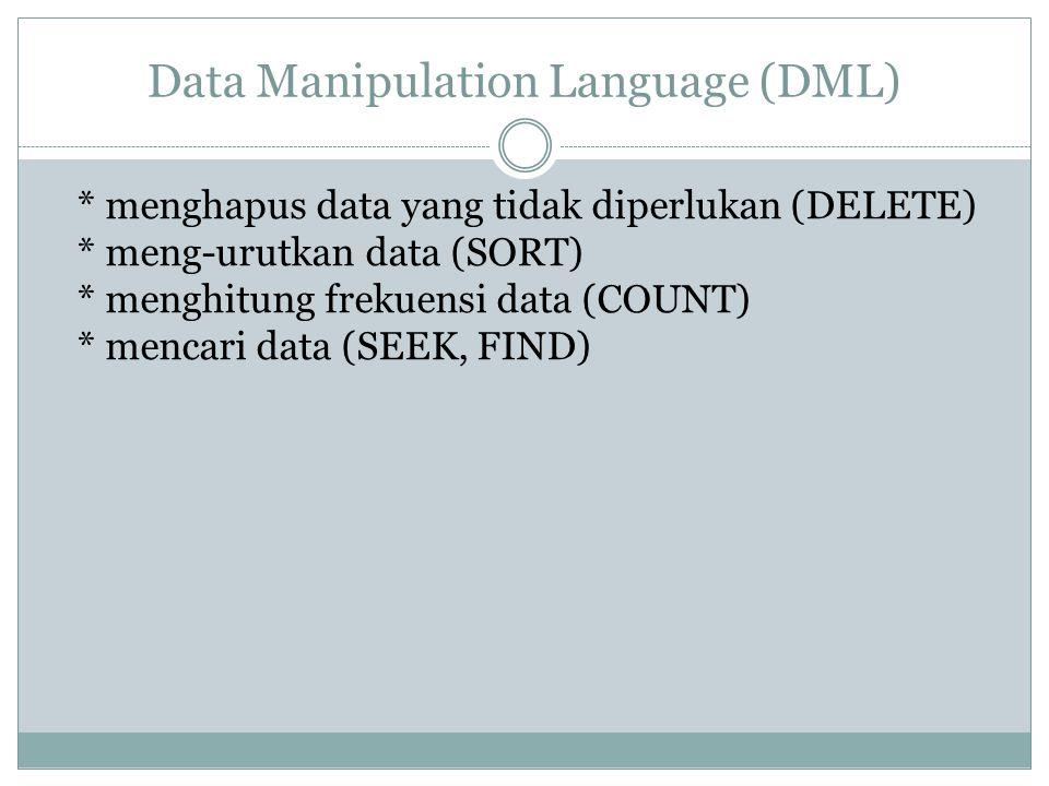 Data Manipulation Language (DML) * menghapus data yang tidak diperlukan (DELETE) * meng-urutkan data (SORT) * menghitung frekuensi data (COUNT) * menc