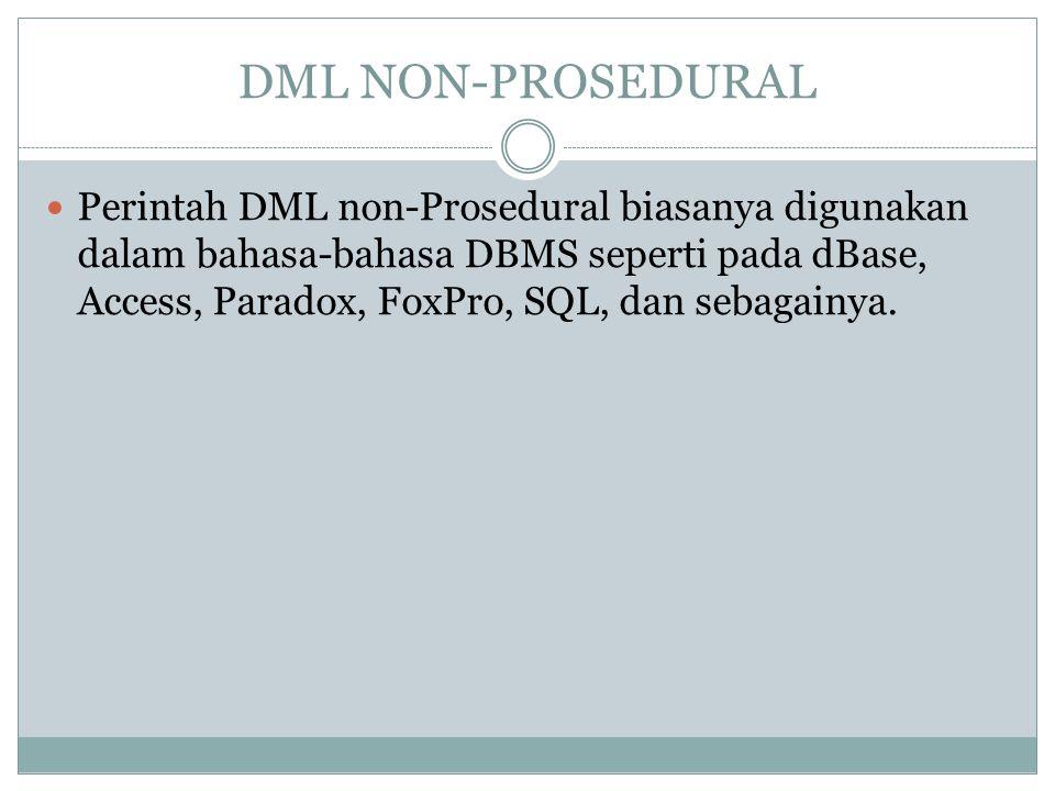 DML NON-PROSEDURAL Perintah DML non-Prosedural biasanya digunakan dalam bahasa-bahasa DBMS seperti pada dBase, Access, Paradox, FoxPro, SQL, dan sebag