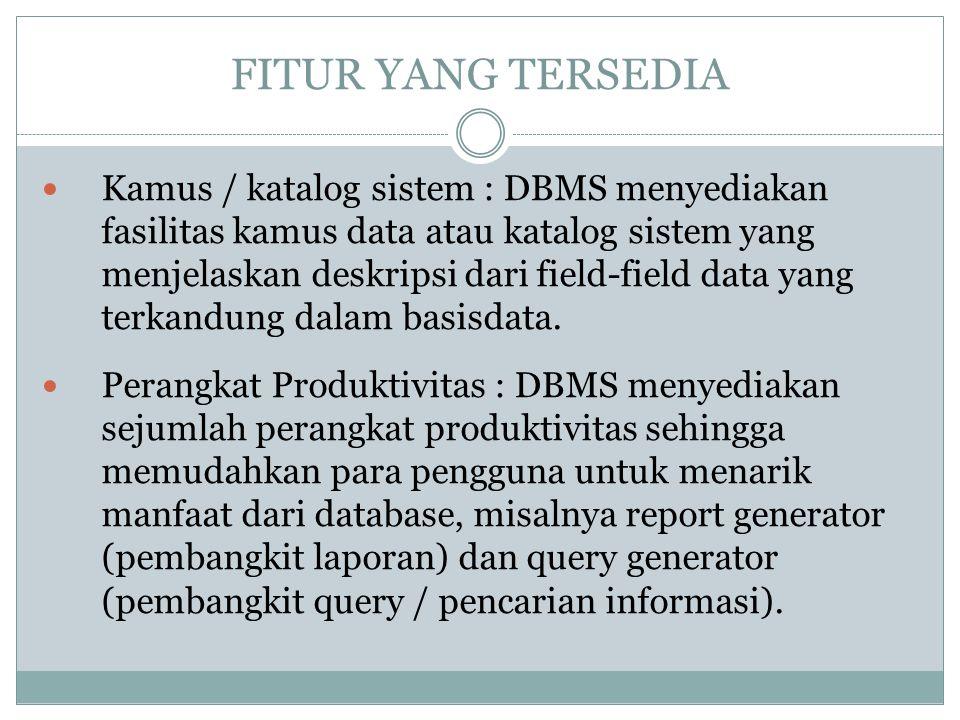 FITUR YANG TERSEDIA Kamus / katalog sistem : DBMS menyediakan fasilitas kamus data atau katalog sistem yang menjelaskan deskripsi dari field-field dat