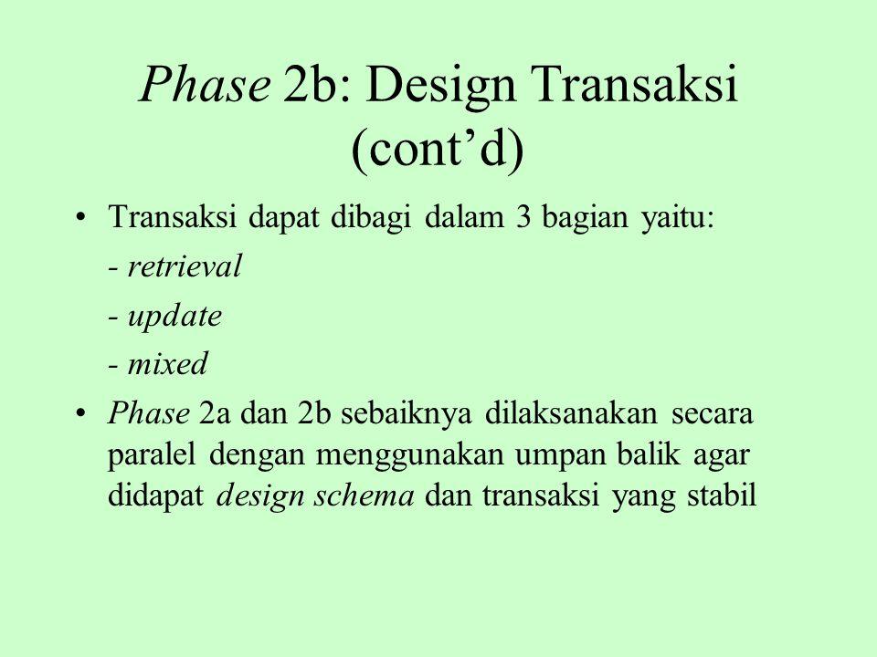 Phase 2b: Design Transaksi (cont'd) Transaksi dapat dibagi dalam 3 bagian yaitu: - retrieval - update - mixed Phase 2a dan 2b sebaiknya dilaksanakan s