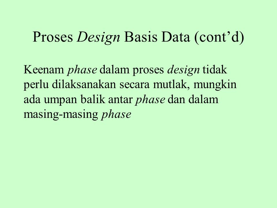 Proses Design Basis Data (cont'd) Keenam phase dalam proses design tidak perlu dilaksanakan secara mutlak, mungkin ada umpan balik antar phase dan dal
