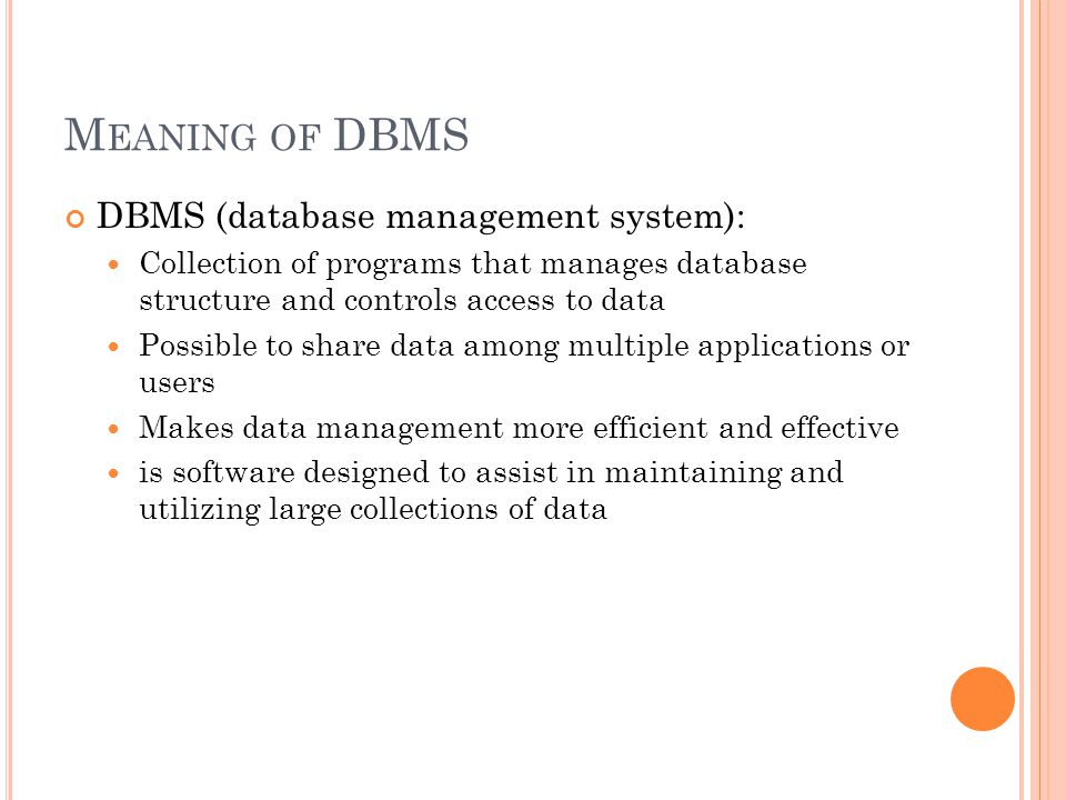 M EANING OF DBMS DBMS (database management system): Collection of programs that manages database structure and controls access to data Possible to share data among multiple applications or users Makes data management more efficient and effective is software designed to assist in maintaining and utilizing large collections of data