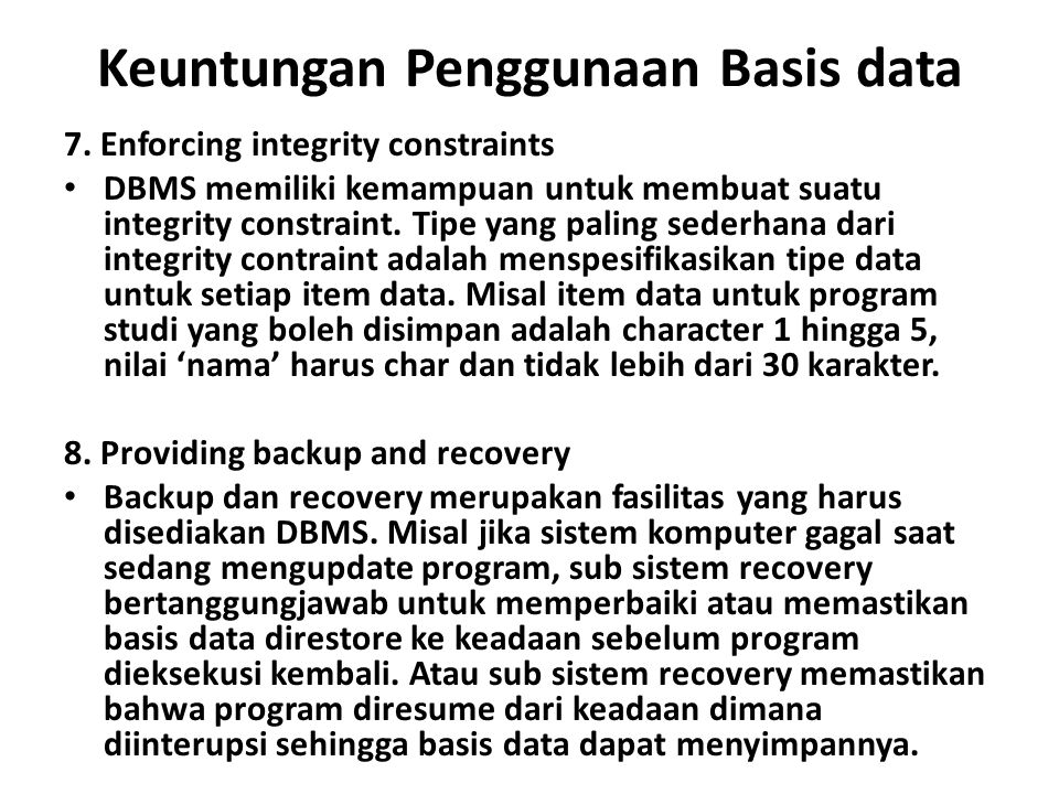 Keuntungan Penggunaan Basis data 7. Enforcing integrity constraints DBMS memiliki kemampuan untuk membuat suatu integrity constraint. Tipe yang paling