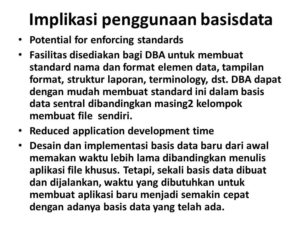 Implikasi penggunaan basisdata Potential for enforcing standards Fasilitas disediakan bagi DBA untuk membuat standard nama dan format elemen data, tampilan format, struktur laporan, terminology, dst.