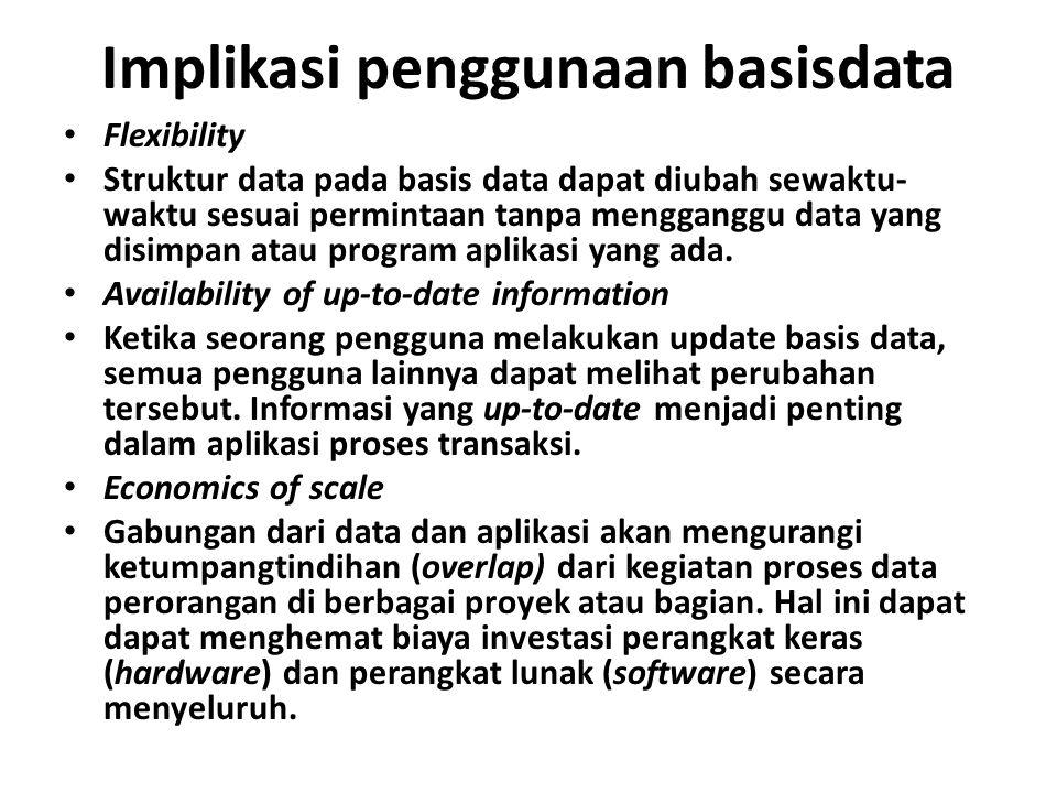 Implikasi penggunaan basisdata Flexibility Struktur data pada basis data dapat diubah sewaktu- waktu sesuai permintaan tanpa mengganggu data yang disimpan atau program aplikasi yang ada.