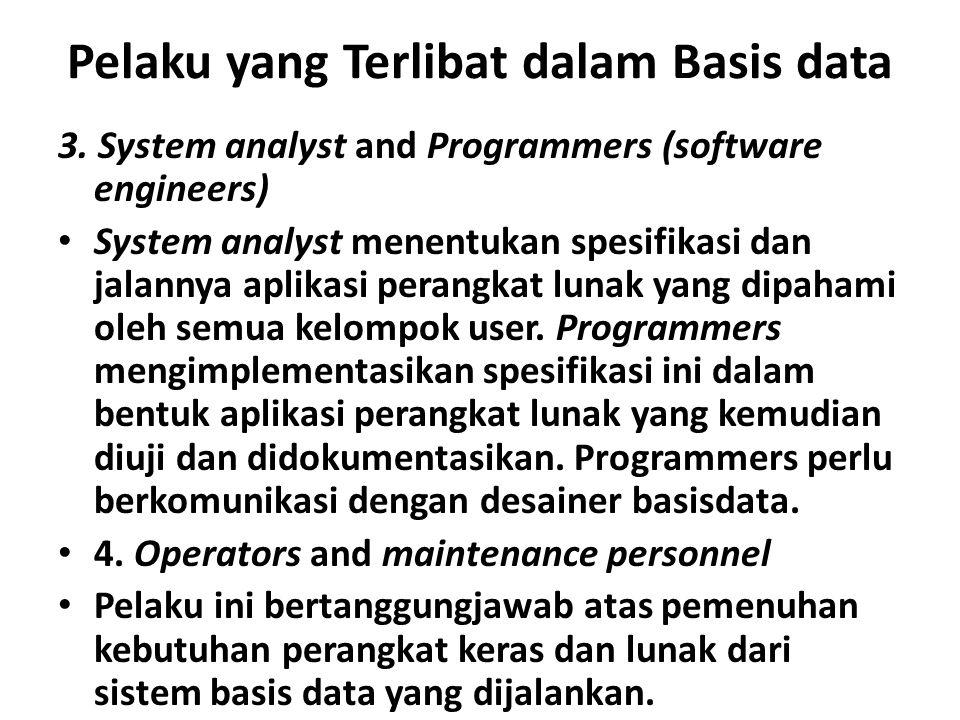 Pelaku yang Terlibat dalam Basis data 3. System analyst and Programmers (software engineers) System analyst menentukan spesifikasi dan jalannya aplika