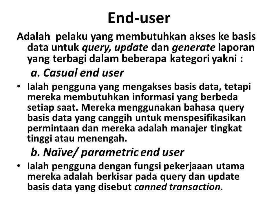 End-user Adalah pelaku yang membutuhkan akses ke basis data untuk query, update dan generate laporan yang terbagi dalam beberapa kategori yakni : a.