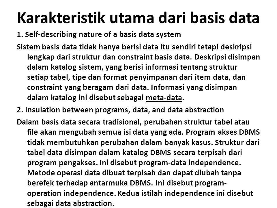 Karakteristik utama dari basis data 1. Self-describing nature of a basis data system Sistem basis data tidak hanya berisi data itu sendiri tetapi desk