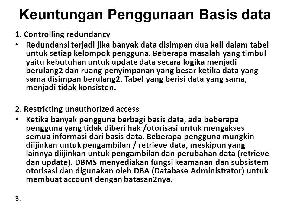 Keuntungan Penggunaan Basis data 1. Controlling redundancy Redundansi terjadi jika banyak data disimpan dua kali dalam tabel untuk setiap kelompok pen