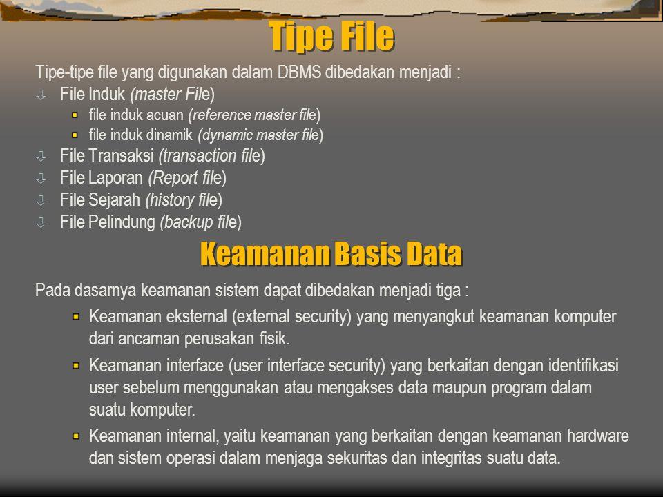 Tipe File Tipe-tipe file yang digunakan dalam DBMS dibedakan menjadi : ò File Induk (master Fil e) file induk acuan (reference master fil e) file induk dinamik (dynamic master fil e) ò File Transaksi (transaction fil e) ò File Laporan (Report fil e) ò File Sejarah (history fil e) ò File Pelindung (backup fil e) Keamanan Basis Data Pada dasarnya keamanan sistem dapat dibedakan menjadi tiga : Keamanan eksternal (external security) yang menyangkut keamanan komputer dari ancaman perusakan fisik.