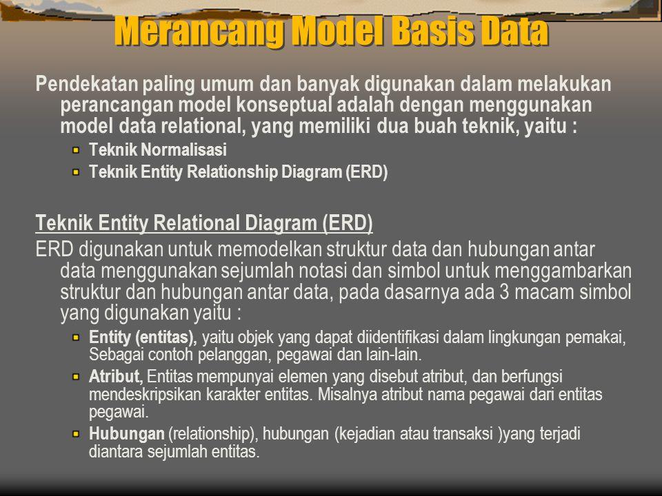 Merancang Model Basis Data Pendekatan paling umum dan banyak digunakan dalam melakukan perancangan model konseptual adalah dengan menggunakan model data relational, yang memiliki dua buah teknik, yaitu : Teknik Normalisasi Teknik Entity Relationship Diagram (ERD) Teknik Entity Relational Diagram (ERD) ERD digunakan untuk memodelkan struktur data dan hubungan antar data menggunakan sejumlah notasi dan simbol untuk menggambarkan struktur dan hubungan antar data, pada dasarnya ada 3 macam simbol yang digunakan yaitu : Entity (entitas), yaitu objek yang dapat diidentifikasi dalam lingkungan pemakai, Sebagai contoh pelanggan, pegawai dan lain-lain.