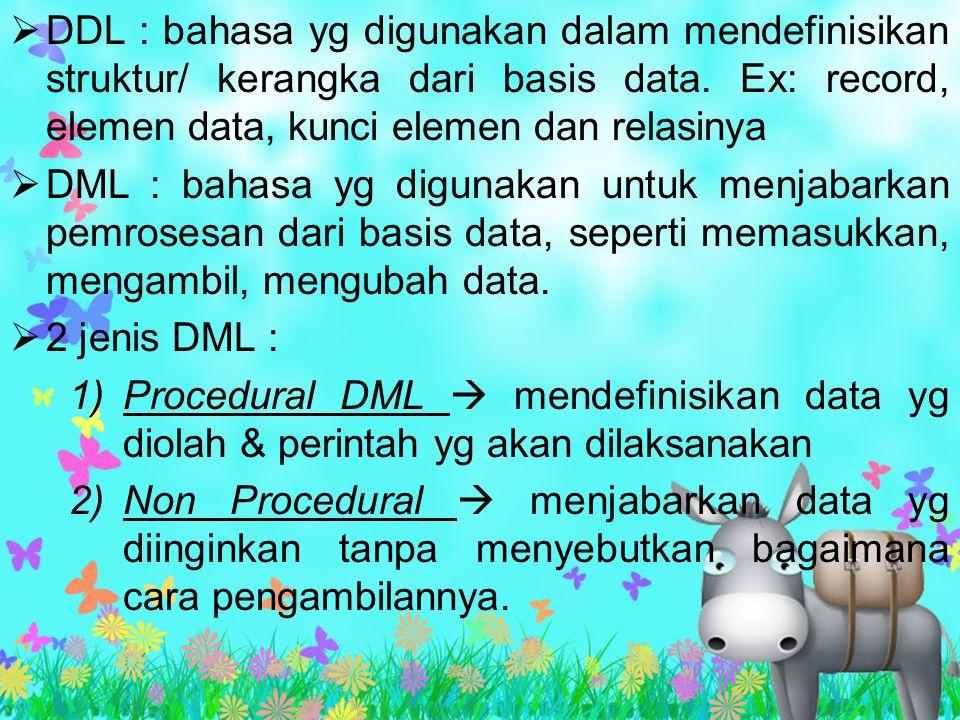  DDL : bahasa yg digunakan dalam mendefinisikan struktur/ kerangka dari basis data. Ex: record, elemen data, kunci elemen dan relasinya  DML : bahas